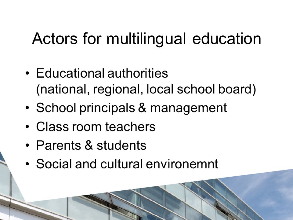 Actors for multilingual education Educational authorities (national, regional, local school board) School principals & management Class room teachers Parents & students Social and cultural environemnt
