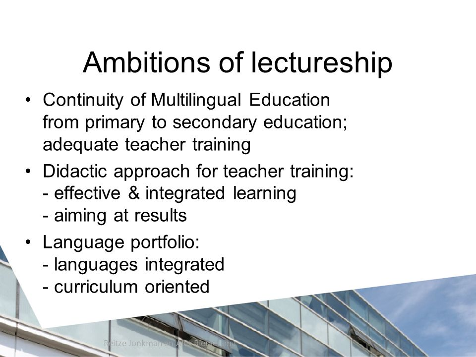 Ambitions of lectureship Continuity of Multilingual Education from primary to secondary education; adequate teacher training Didactic approach for teacher training: - effective & integrated learning - aiming at results Language portfolio: - languages integrated - curriculum oriented Reitze Jonkman en Alex Riemersma