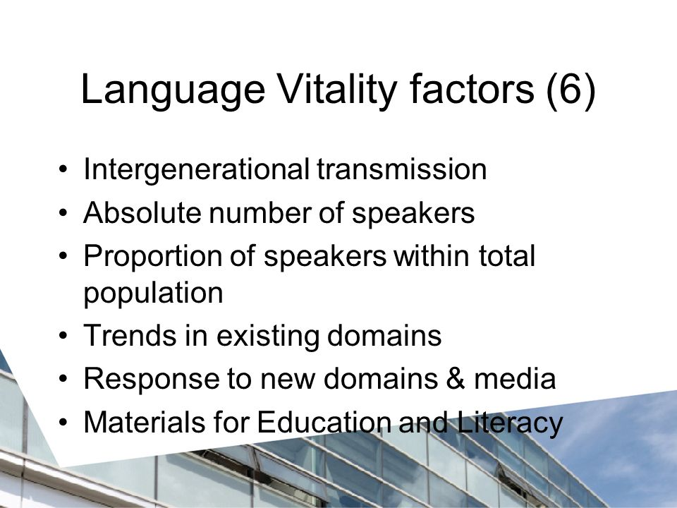 Language Vitality factors (6) Intergenerational transmission Absolute number of speakers Proportion of speakers within total population Trends in existing domains Response to new domains & media Materials for Education and Literacy
