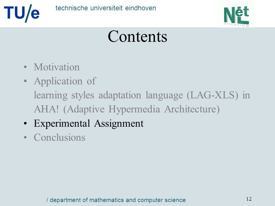 TU e technische universiteit eindhoven / department of mathematics and computer science 12 Contents Motivation Application of learning styles adaptation language (LAG-XLS) in AHA.
