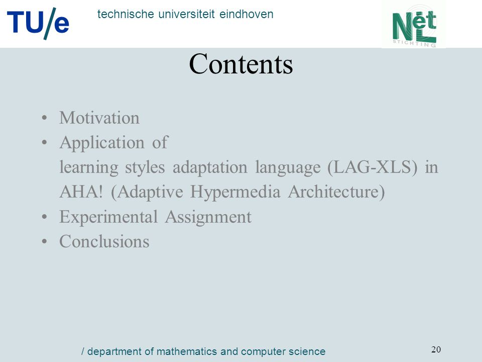 TU e technische universiteit eindhoven / department of mathematics and computer science 20 Contents Motivation Application of learning styles adaptation language (LAG-XLS) in AHA.