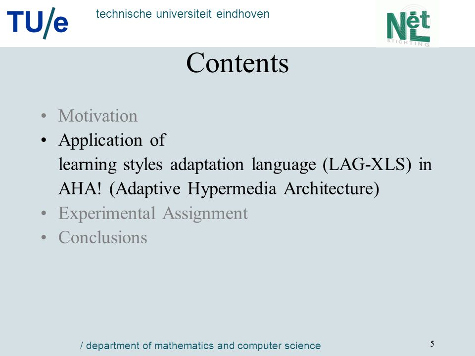 TU e technische universiteit eindhoven / department of mathematics and computer science 6 Types of Adaptive Strategies in LAG-XLS Instructional strategies - selection of media items - sorting information items - providing different navigation paths (breadth-first vs.