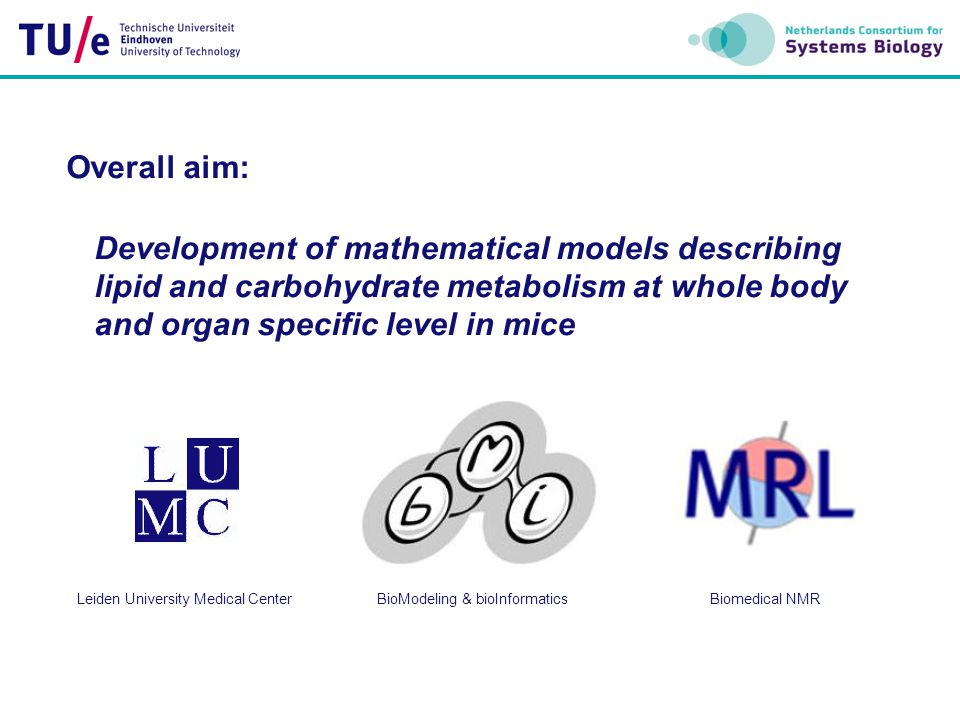 Overall aim: Development of mathematical models describing lipid and carbohydrate metabolism at whole body and organ specific level in mice Leiden University Medical CenterBioModeling & bioInformaticsBiomedical NMR