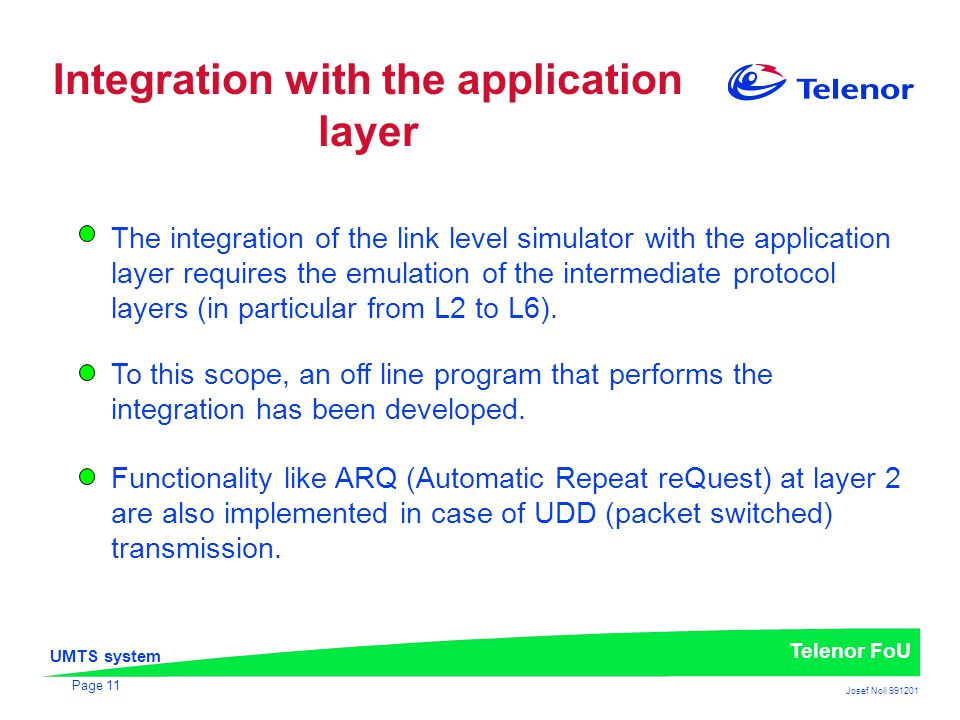 UMTS system Telenor FoU Josef Noll 991201 Page 11 The integration of the link level simulator with the application layer requires the emulation of the