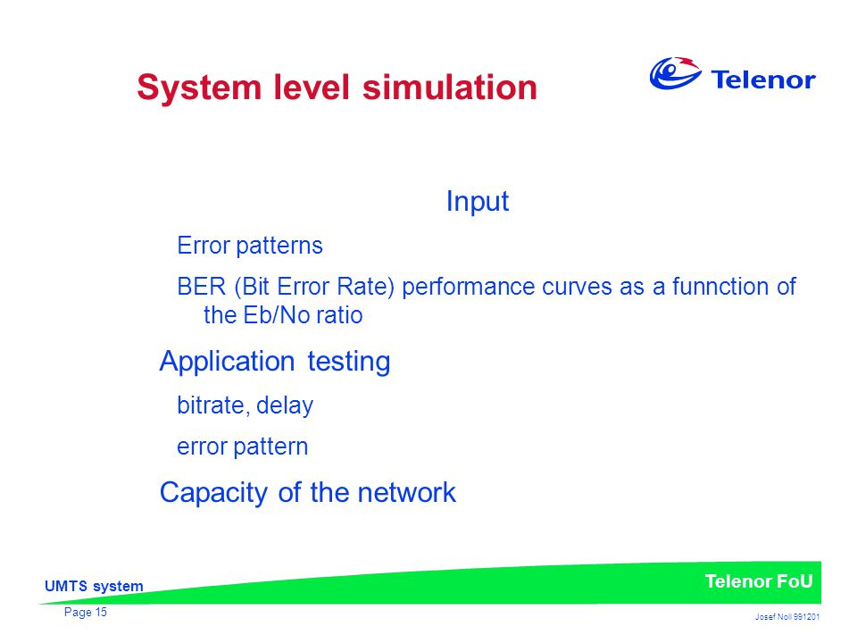 UMTS system Telenor FoU Josef Noll 991201 Page 15 System level simulation Input Error patterns BER (Bit Error Rate) performance curves as a funnction of the Eb/No ratio Application testing bitrate, delay error pattern Capacity of the network