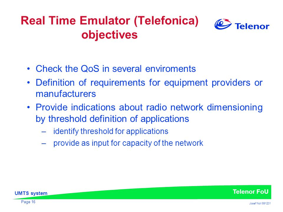 UMTS system Telenor FoU Josef Noll 991201 Page 16 Real Time Emulator (Telefonica) objectives Check the QoS in several enviroments Definition of requirements for equipment providers or manufacturers Provide indications about radio network dimensioning by threshold definition of applications –identify threshold for applications –provide as input for capacity of the network