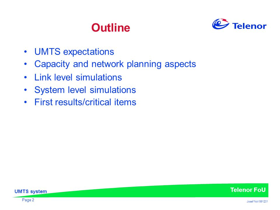 UMTS system Telenor FoU Josef Noll 991201 Page 2 Outline UMTS expectations Capacity and network planning aspects Link level simulations System level simulations First results/critical items