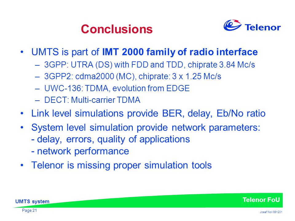 UMTS system Telenor FoU Josef Noll 991201 Page 21 Conclusions UMTS is part of IMT 2000 family of radio interface –3GPP: UTRA (DS) with FDD and TDD, chiprate 3.84 Mc/s –3GPP2: cdma2000 (MC), chiprate: 3 x 1.25 Mc/s –UWC-136: TDMA, evolution from EDGE –DECT: Multi-carrier TDMA Link level simulations provide BER, delay, Eb/No ratio System level simulation provide network parameters: - delay, errors, quality of applications - network performance Telenor is missing proper simulation tools