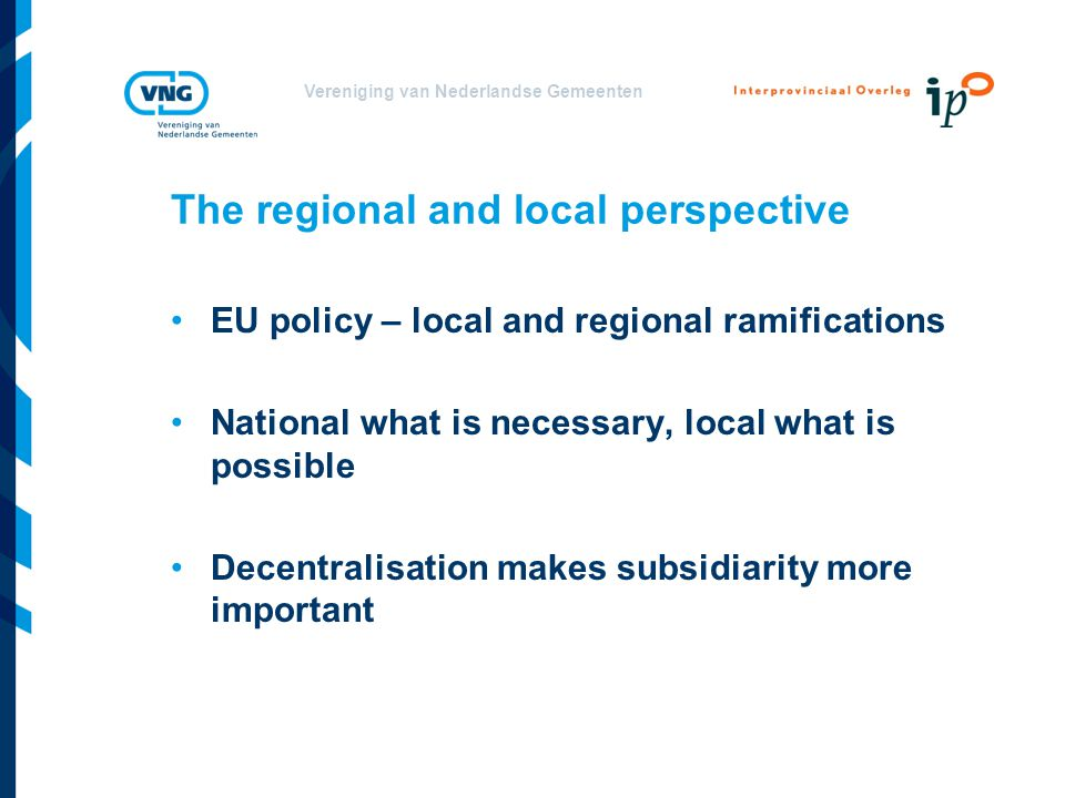 Vereniging van Nederlandse Gemeenten The regional and local perspective EU policy – local and regional ramifications National what is necessary, local what is possible Decentralisation makes subsidiarity more important