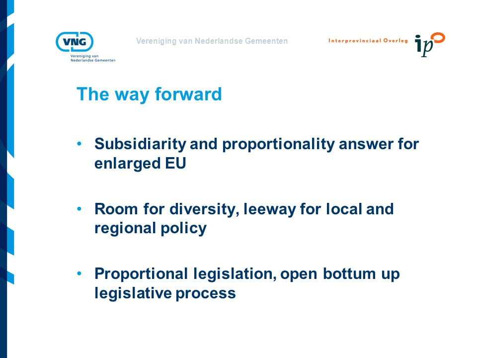Vereniging van Nederlandse Gemeenten The way forward Subsidiarity and proportionality answer for enlarged EU Room for diversity, leeway for local and regional policy Proportional legislation, open bottum up legislative process