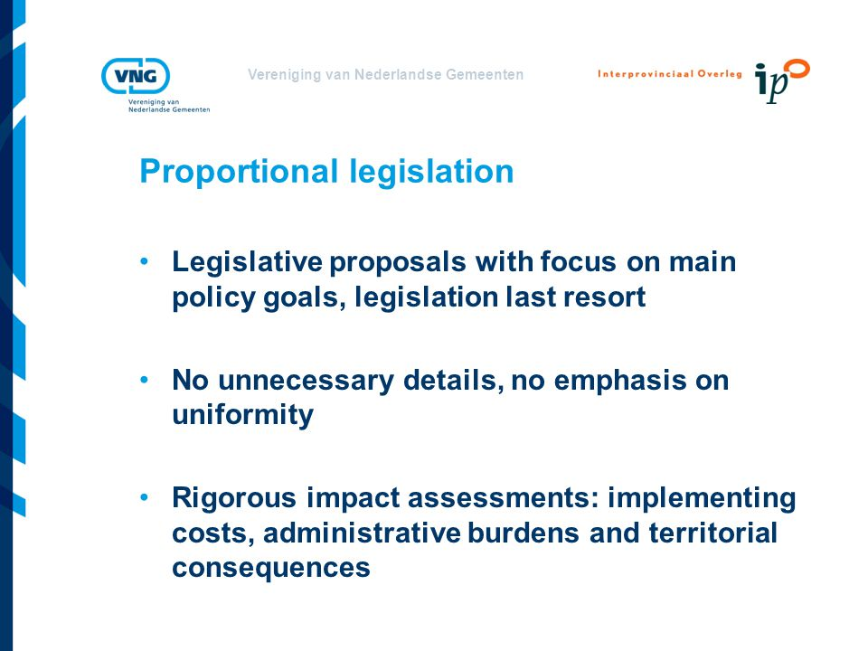 Vereniging van Nederlandse Gemeenten Proportional legislation Legislative proposals with focus on main policy goals, legislation last resort No unnecessary details, no emphasis on uniformity Rigorous impact assessments: implementing costs, administrative burdens and territorial consequences