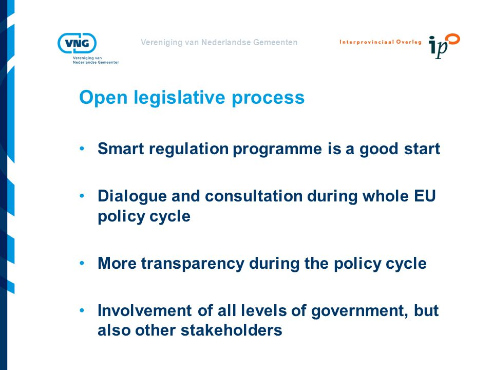Vereniging van Nederlandse Gemeenten Open legislative process Smart regulation programme is a good start Dialogue and consultation during whole EU policy cycle More transparency during the policy cycle Involvement of all levels of government, but also other stakeholders