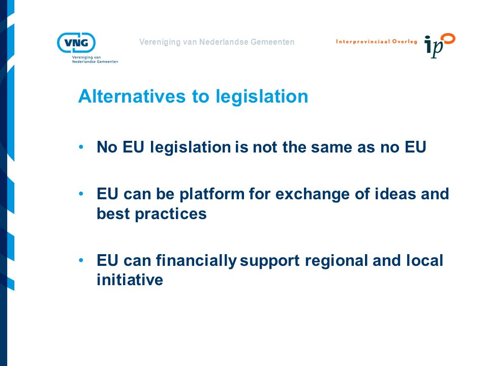 Vereniging van Nederlandse Gemeenten Alternatives to legislation No EU legislation is not the same as no EU EU can be platform for exchange of ideas and best practices EU can financially support regional and local initiative