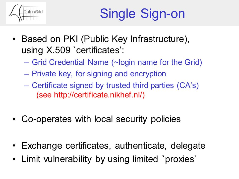 Single Sign-on Based on PKI (Public Key Infrastructure), using X.509 `certificates': –Grid Credential Name (~login name for the Grid) –Private key, for signing and encryption –Certificate signed by trusted third parties (CA's) (see http://certificate.nikhef.nl/) Co-operates with local security policies Exchange certificates, authenticate, delegate Limit vulnerability by using limited `proxies'