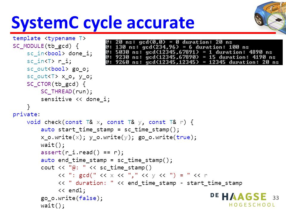 33 SystemC cycle accurate template SC_MODULE(tb_gcd) { sc_in done_i; sc_in r_i; sc_out go_o; sc_out x_o, y_o; SC_CTOR(tb_gcd) { SC_THREAD(run); sensitive << done_i; } private: void check(const T& x, const T& y, const T& r) { auto start_time_stamp = sc_time_stamp(); x_o.write(x); y_o.write(y); go_o.write(true); wait(); assert(r_i.read() == r); auto end_time_stamp = sc_time_stamp(); cout << @: << sc_time_stamp() << : gcd( << x << , << y << ) = << r << duration: << end_time_stamp - start_time_stamp << endl; go_o.write(false); wait();