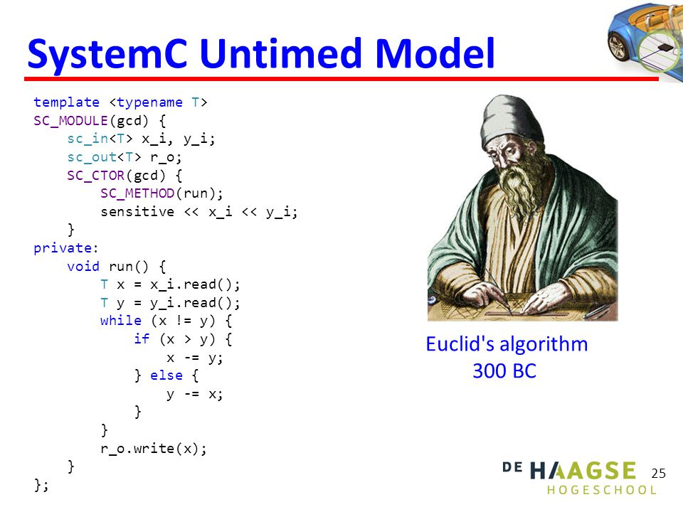 25 SystemC Untimed Model Euclid s algorithm 300 BC template SC_MODULE(gcd) { sc_in x_i, y_i; sc_out r_o; SC_CTOR(gcd) { SC_METHOD(run); sensitive << x_i << y_i; } private: void run() { T x = x_i.read(); T y = y_i.read(); while (x != y) { if (x > y) { x -= y; } else { y -= x; } r_o.write(x); } };