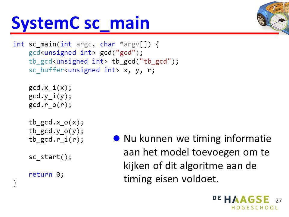 27 SystemC sc_main Nu kunnen we timing informatie aan het model toevoegen om te kijken of dit algoritme aan de timing eisen voldoet.