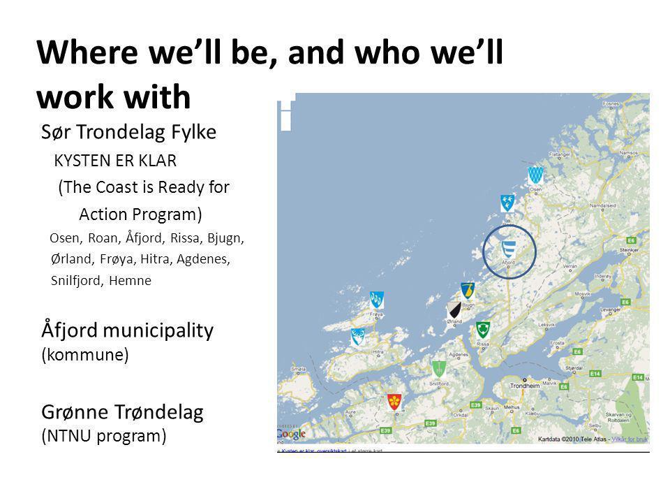 Where we'll be, and who we'll work with Sør Trondelag Fylke KYSTEN ER KLAR (The Coast is Ready for Action Program) Osen, Roan, Åfjord, Rissa, Bjugn, Ørland, Frøya, Hitra, Agdenes, Snilfjord, Hemne Åfjord municipality (kommune) Grønne Trøndelag (NTNU program)