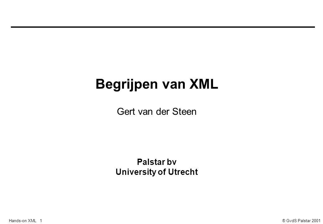 Hands-on XML 1® GvdS Palstar 2001 Begrijpen van XML Gert van der Steen Palstar bv University of Utrecht