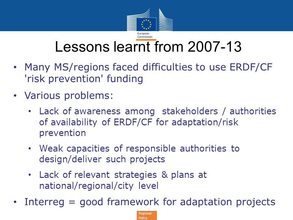 Regional Policy Lessons learnt from 2007-13 Many MS/regions faced difficulties to use ERDF/CF 'risk prevention' funding Various problems: Lack of awar