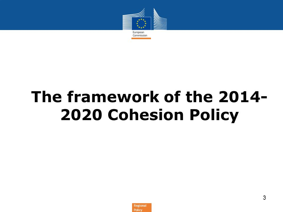 Regional Policy The framework of the 2014- 2020 Cohesion Policy 3