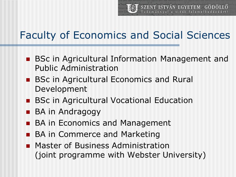 Faculty of Economics and Social Sciences BSc in Agricultural Information Management and Public Administration BSc in Agricultural Economics and Rural Development BSc in Agricultural Vocational Education BA in Andragogy BA in Economics and Management BA in Commerce and Marketing Master of Business Administration (joint programme with Webster University)