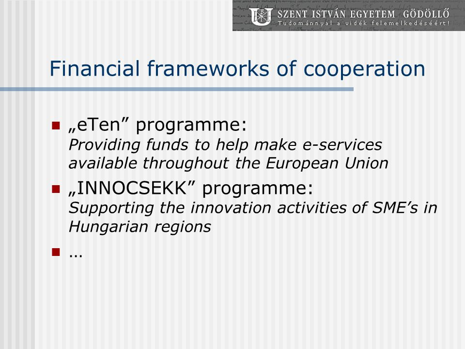 "Financial frameworks of cooperation ""eTen programme: Providing funds to help make e-services available throughout the European Union ""INNOCSEKK programme: Supporting the innovation activities of SME's in Hungarian regions …"