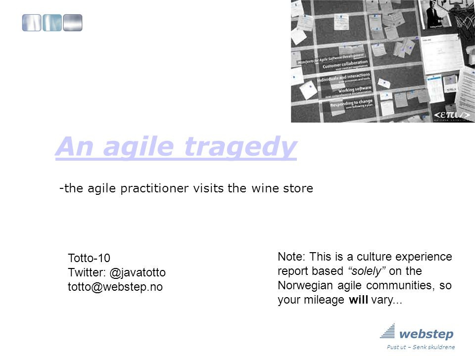 Pust ut – Senk skuldrene An agile tragedy -the agile practitioner visits the wine store Totto-10 Twitter: @javatotto totto@webstep.no Note: This is a culture experience report based solely on the Norwegian agile communities, so your mileage will vary...