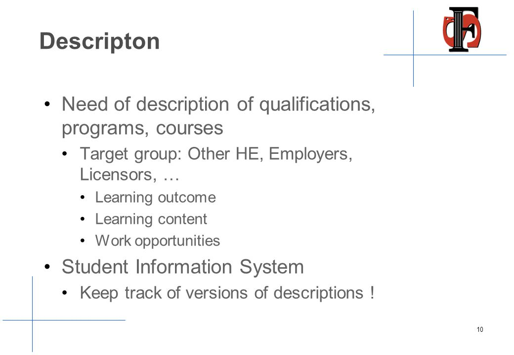 Descripton Need of description of qualifications, programs, courses Target group: Other HE, Employers, Licensors, … Learning outcome Learning content Work opportunities Student Information System Keep track of versions of descriptions .