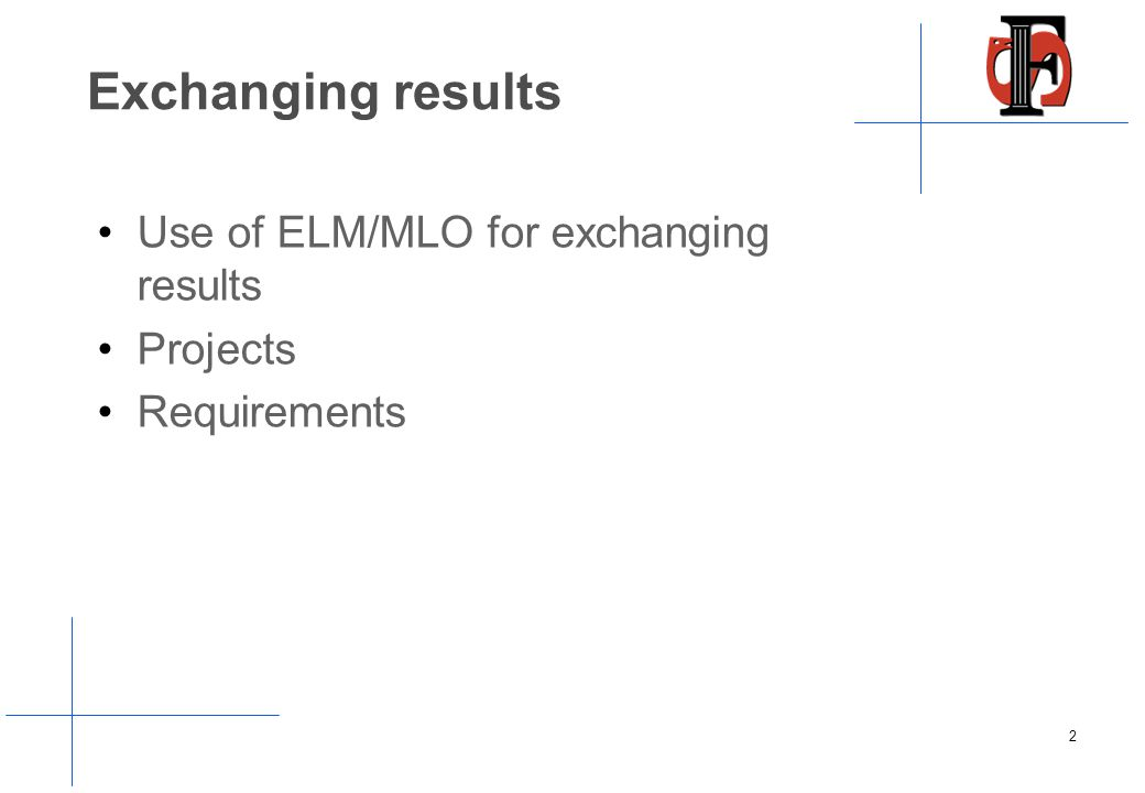 Exchanging results Use of ELM/MLO for exchanging results Projects Requirements 2