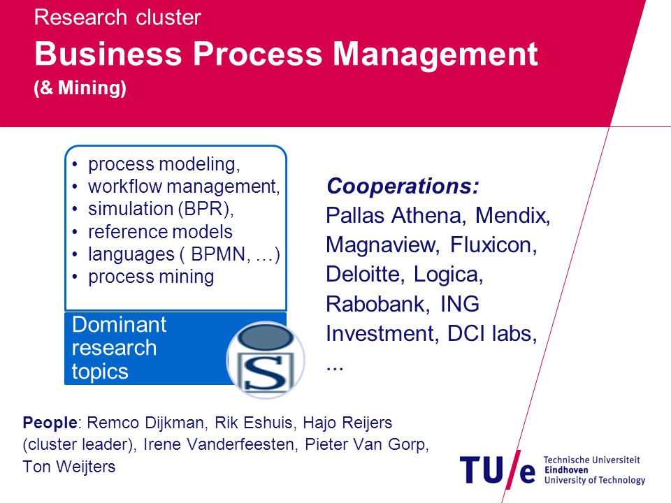 Research cluster Business Process Management (& Mining) People: Remco Dijkman, Rik Eshuis, Hajo Reijers (cluster leader), Irene Vanderfeesten, Pieter Van Gorp, Ton Weijters process modeling, workflow management, simulation (BPR), reference models languages ( BPMN, …) process mining Dominant research topics Cooperations: Pallas Athena, Mendix, Magnaview, Fluxicon, Deloitte, Logica, Rabobank, ING Investment, DCI labs,...
