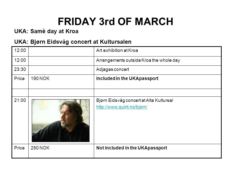 FRIDAY 3rd OF MARCH 12:00Art exhibition at Kroa 12:00Arrangements outside Kroa the whole day 23:30Adjagas concert Price190 NOKIncluded in the UKApassport 21:00Bjørn Eidsvåg concert at Alta Kultursal http://www.quint.no/bjorn/ Price250 NOKNot included in the UKApassport UKA: Samè day at Kroa UKA: Bjørn Eidsvåg concert at Kultursalen