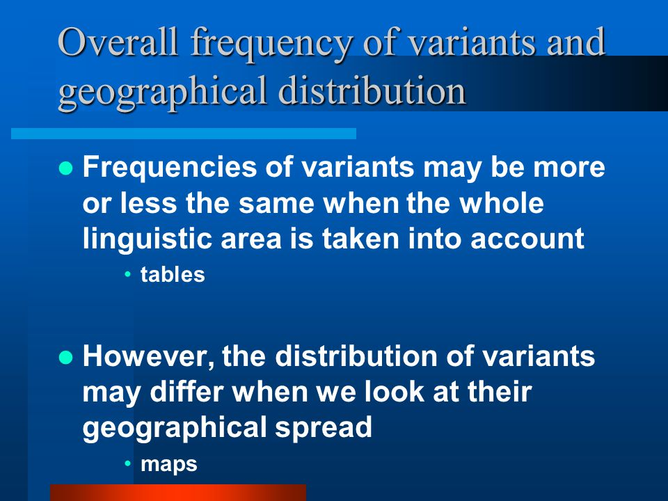 Overall frequency of variants and geographical distribution Frequencies of variants may be more or less the same when the whole linguistic area is taken into account tables However, the distribution of variants may differ when we look at their geographical spread maps