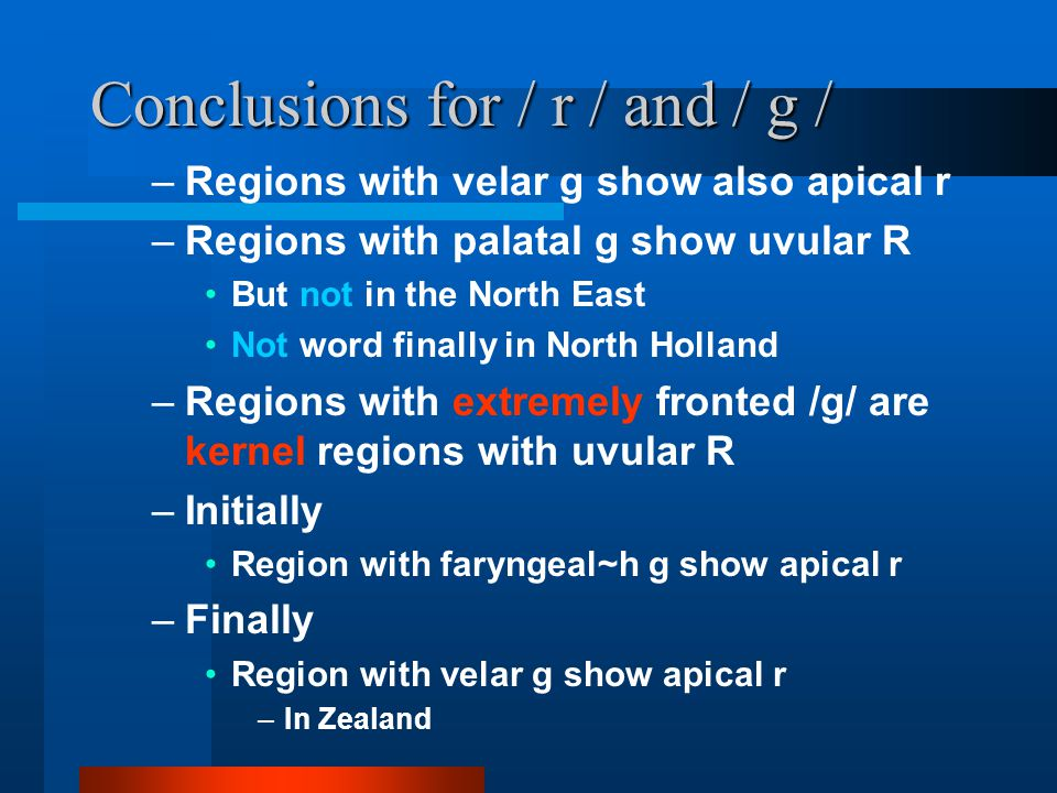 Conclusions for / r / and / g / –Regions with velar g show also apical r –Regions with palatal g show uvular R But not in the North East Not word finally in North Holland –Regions with extremely fronted /g/ are kernel regions with uvular R –Initially Region with faryngeal~h g show apical r –Finally Region with velar g show apical r –In Zealand