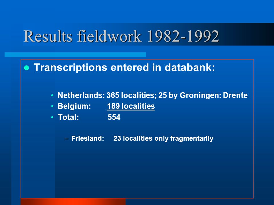 Results fieldwork 1982-1992 Transcriptions entered in databank: Netherlands: 365 localities; 25 by Groningen: Drente Belgium: 189 localities Total: 554 –Friesland: 23 localities only fragmentarily