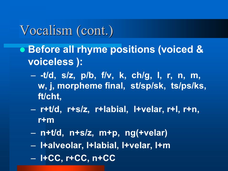 Vocalism (cont.) Before all rhyme positions (voiced & voiceless ): – -t/d, s/z, p/b, f/v, k, ch/g, l, r, n, m, w, j, morpheme final, st/sp/sk, ts/ps/k