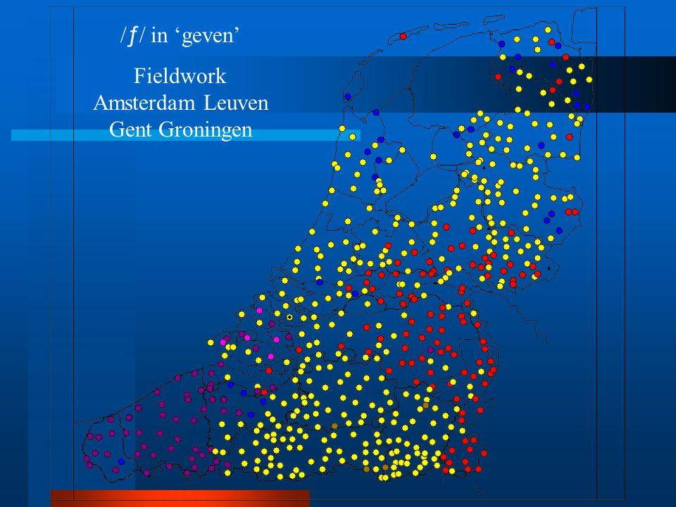 / ƒ / in 'geven' Fieldwork Amsterdam Leuven Gent Groningen