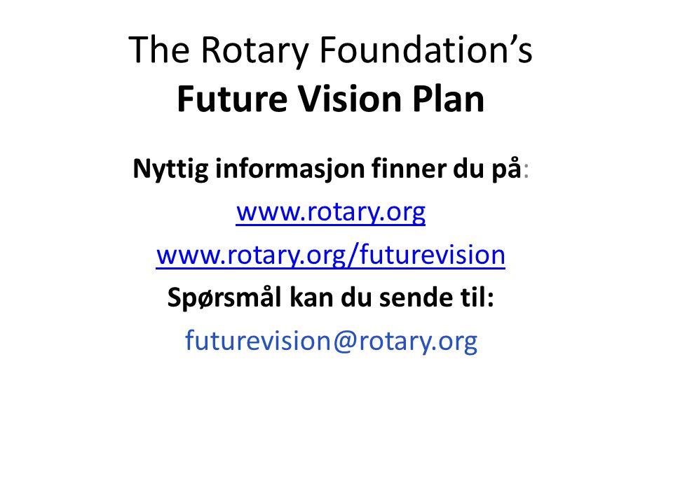 The Rotary Foundation's Future Vision Plan Nyttig informasjon finner du på: www.rotary.org www.rotary.org/futurevision Spørsmål kan du sende til: futurevision@rotary.org