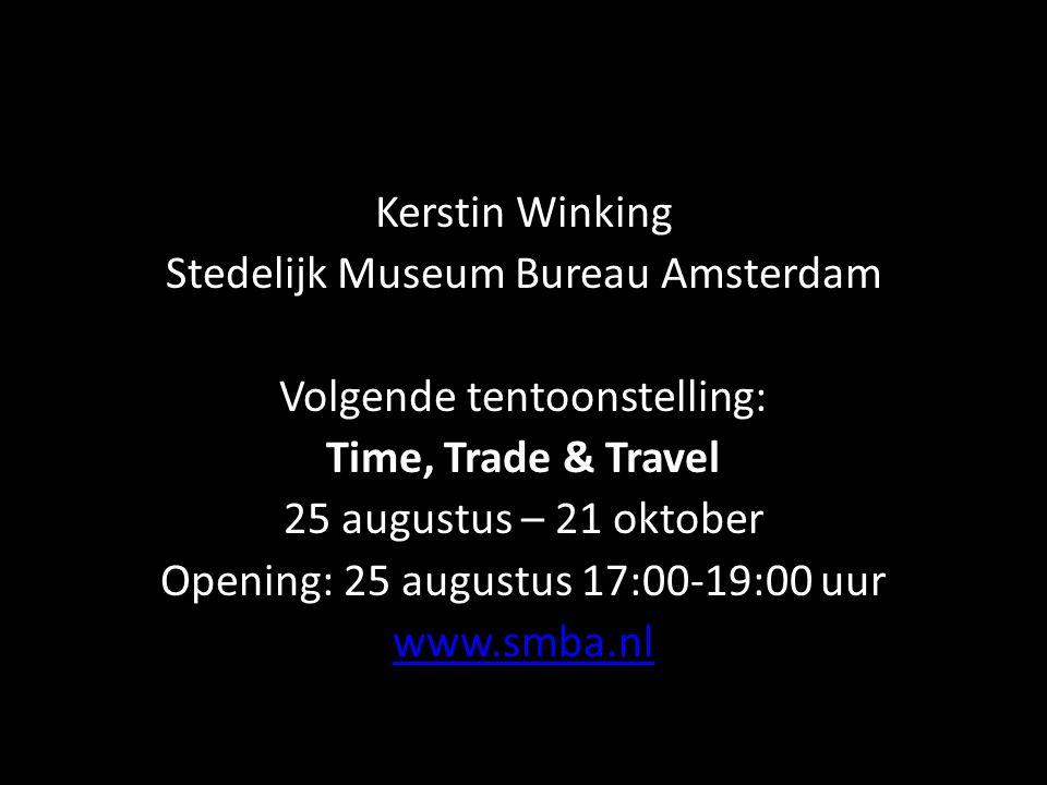 Kerstin Winking Stedelijk Museum Bureau Amsterdam Volgende tentoonstelling: Time, Trade & Travel 25 augustus – 21 oktober Opening: 25 augustus 17:00-19:00 uur www.smba.nl