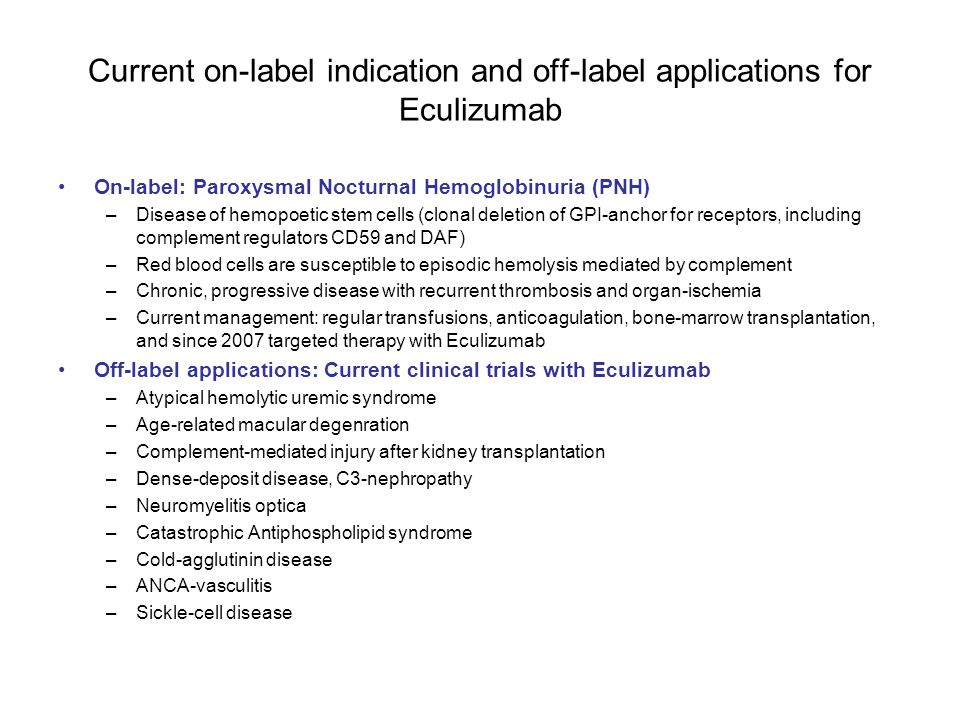 Current on-label indication and off-label applications for Eculizumab On-label: Paroxysmal Nocturnal Hemoglobinuria (PNH) –Disease of hemopoetic stem