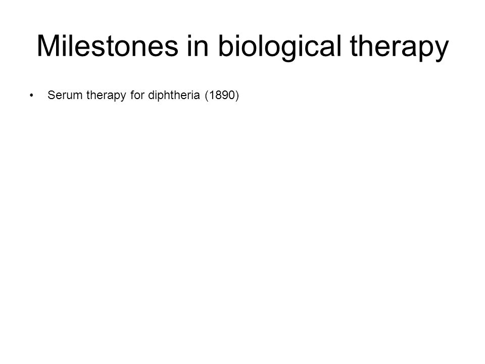 Milestones in biological therapy Serum therapy for diphtheria (1890)