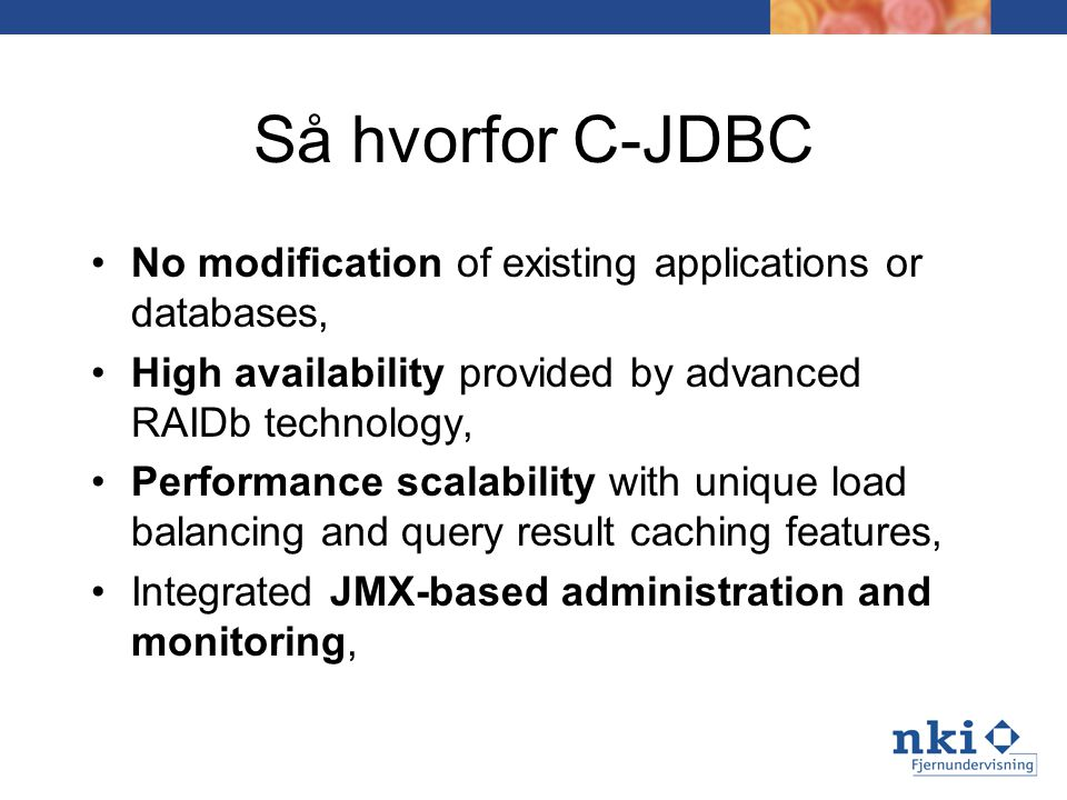 Så hvorfor C-JDBC No modification of existing applications or databases, High availability provided by advanced RAIDb technology, Performance scalability with unique load balancing and query result caching features, Integrated JMX-based administration and monitoring,