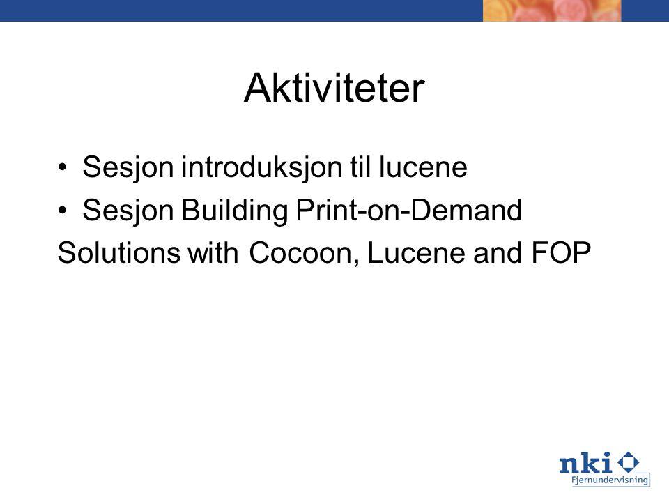 Aktiviteter Sesjon introduksjon til lucene Sesjon Building Print-on-Demand Solutions with Cocoon, Lucene and FOP