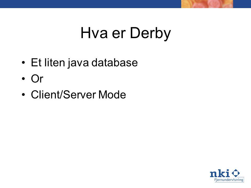 Hva er Derby Et liten java databasey tdatabase Or Client/Server Mode –Industry standard DRDA over TCP/IP –Uses embedded JDBC driver against Derby –It's a Java DRDA to JDBC converter
