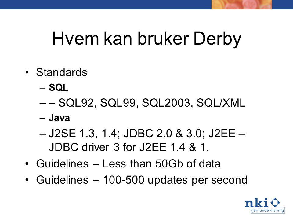 Hvem kan bruker Derby Standards –SQL –– SQL92, SQL99, SQL2003, SQL/XML –Java –J2SE 1.3, 1.4; JDBC 2.0 & 3.0; J2EE – JDBC driver 3 for J2EE 1.4 & 1.