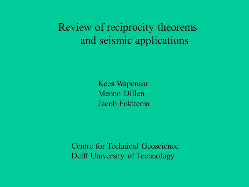 Review of reciprocity theorems and seismic applications Kees Wapenaar Menno Dillen Jacob Fokkema Centre for Technical Geoscience Delft University of Technology