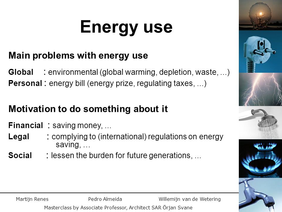 Martijn Renes Pedro Almeida Willemijn van de Wetering Masterclass by Associate Professor, Architect SAR Örjan Svane Energy consumption –Electricity : Increased efficiency / no more Standby / Sensible use –Gas : Sensible use of heating / Reduction of warm water usage Embodied energy waste –Recycling : Glass and paper can be recycled, make it easy for the people.