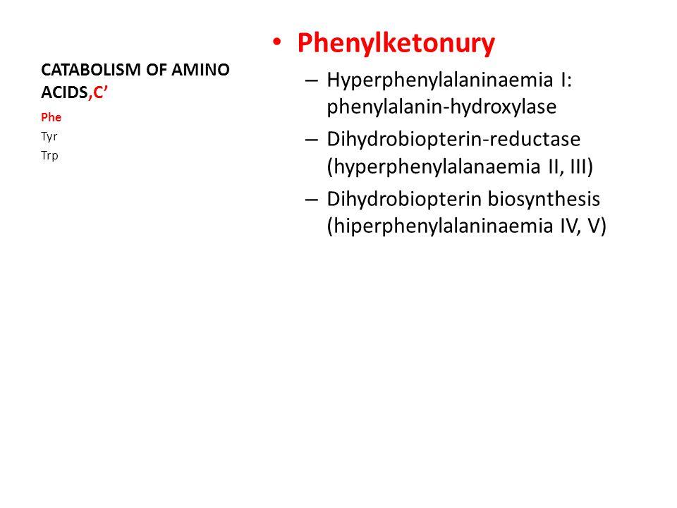 CATABOLISM OF AMINO ACIDS'C' Phenylketonury – Hyperphenylalaninaemia I: phenylalanin-hydroxylase – Dihydrobiopterin-reductase (hyperphenylalanaemia II, III) – Dihydrobiopterin biosynthesis (hiperphenylalaninaemia IV, V) Phe Tyr Trp