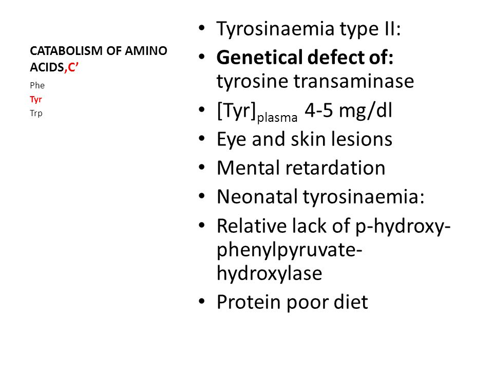 CATABOLISM OF AMINO ACIDS'C' Tyrosinaemia type II: Genetical defect of: tyrosine transaminase [Tyr] plasma 4-5 mg/dl Eye and skin lesions Mental retardation Neonatal tyrosinaemia: Relative lack of p-hydroxy- phenylpyruvate- hydroxylase Protein poor diet Phe Tyr Trp