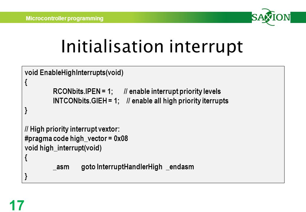 Microcontroller programming 17 Initialisation interrupt void EnableHighInterrupts(void) { RCONbits.IPEN = 1; // enable interrupt priority levels INTCONbits.GIEH = 1; // enable all high priority iterrupts } // High priority interrupt vextor: #pragma code high_vector = 0x08 void high_interrupt(void) { _asmgoto InterruptHandlerHigh_endasm }
